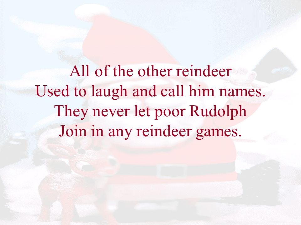 All of the other reindeer Used to laugh and call him names