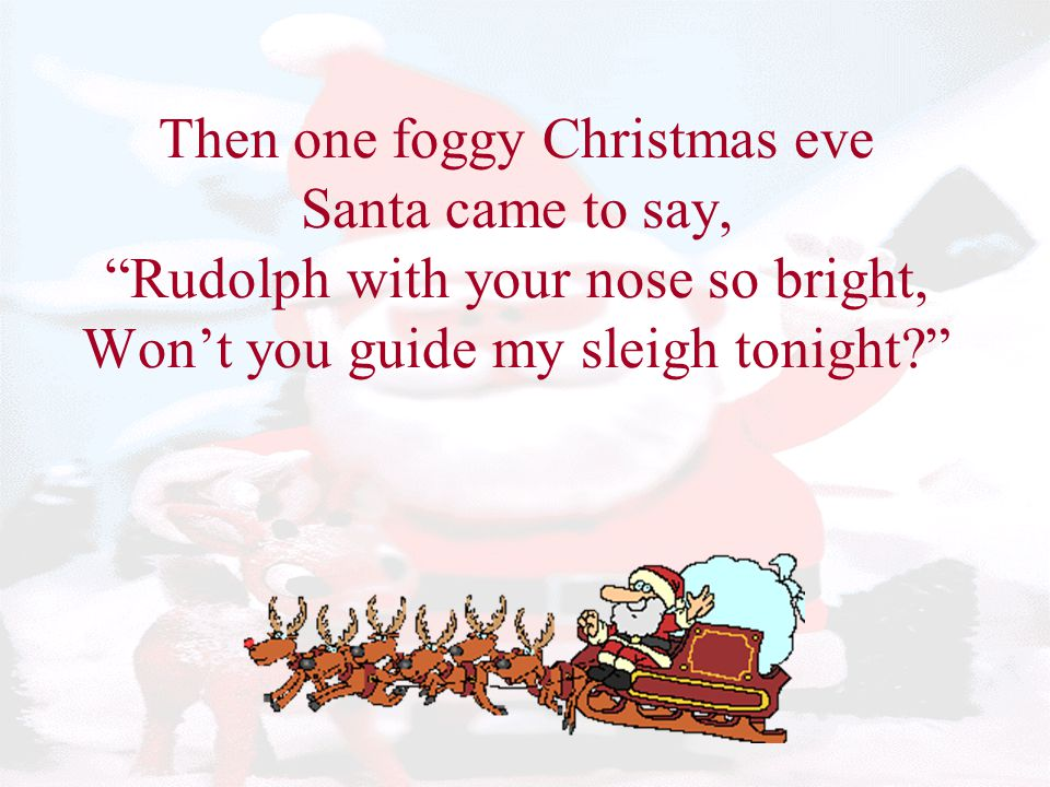 Then one foggy Christmas eve Santa came to say, Rudolph with your nose so bright, Won't you guide my sleigh tonight
