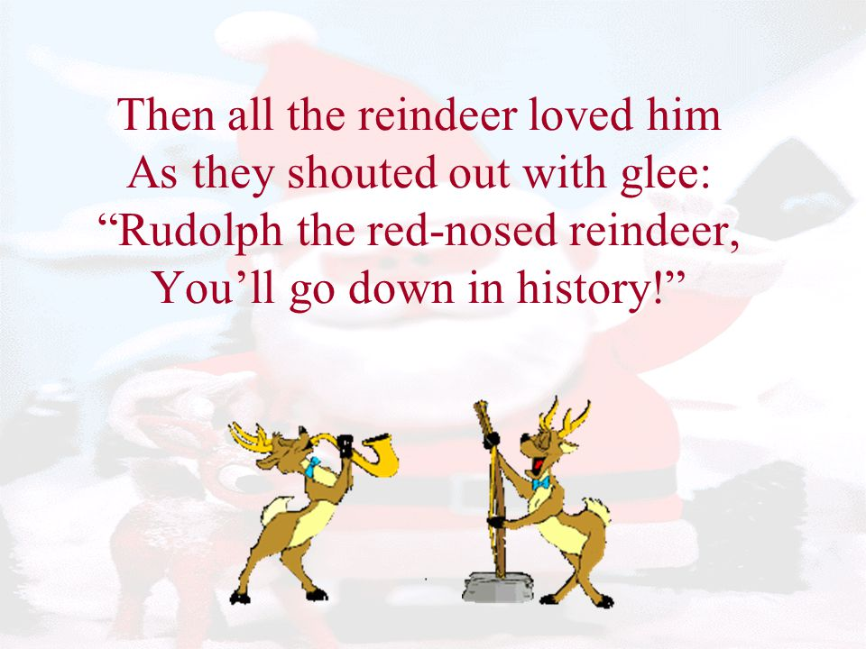 Then all the reindeer loved him As they shouted out with glee: Rudolph the red-nosed reindeer, You'll go down in history!