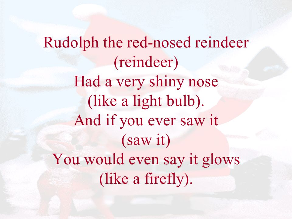 Rudolph the red-nosed reindeer (reindeer) Had a very shiny nose (like a light bulb).