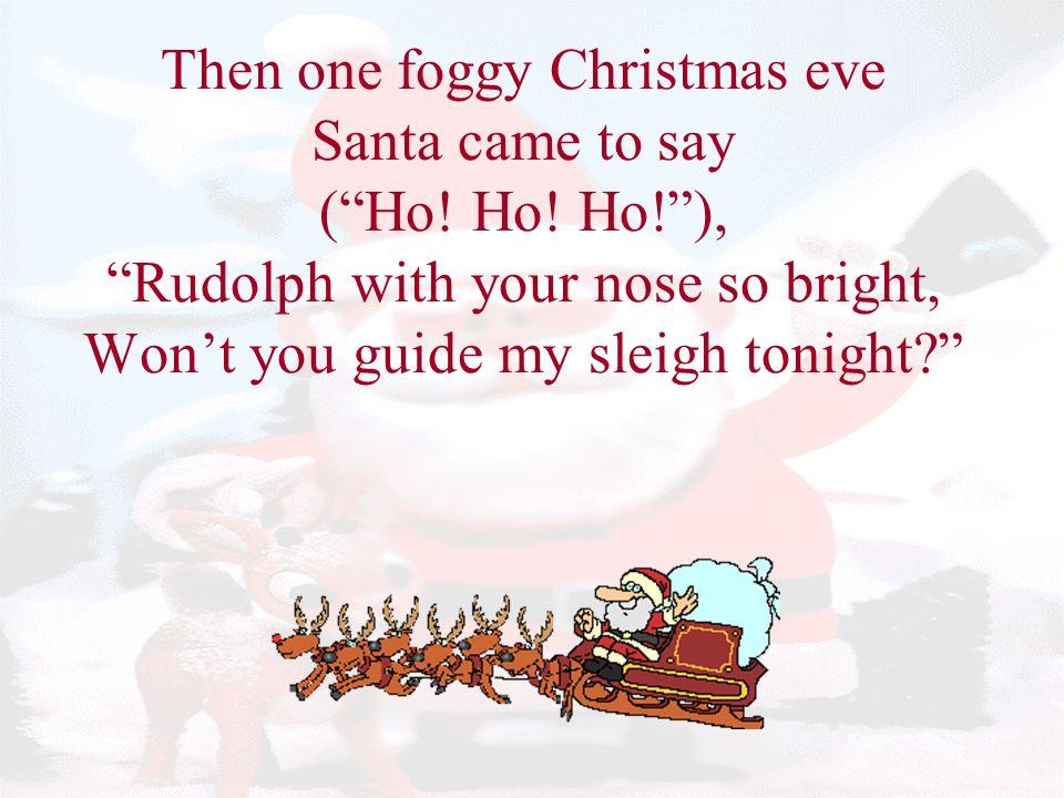 Then one foggy Christmas eve Santa came to say ( Ho. Ho. Ho
