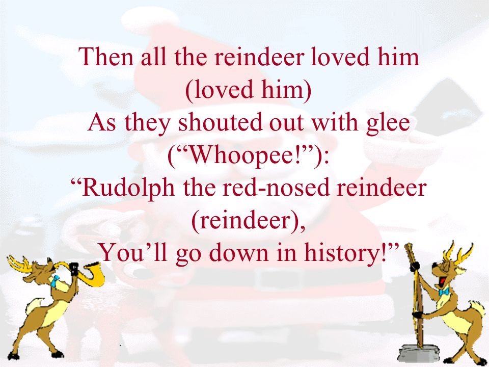 Then all the reindeer loved him (loved him) As they shouted out with glee ( Whoopee! ): Rudolph the red-nosed reindeer (reindeer), You'll go down in history!