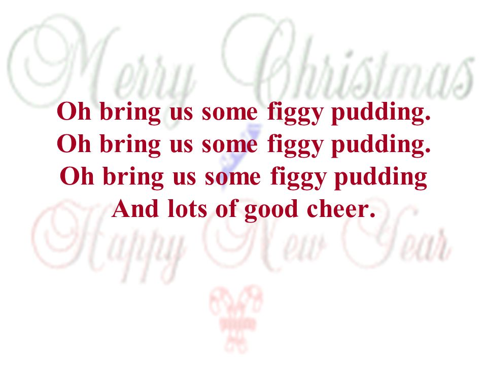 Oh bring us some figgy pudding. Oh bring us some figgy pudding