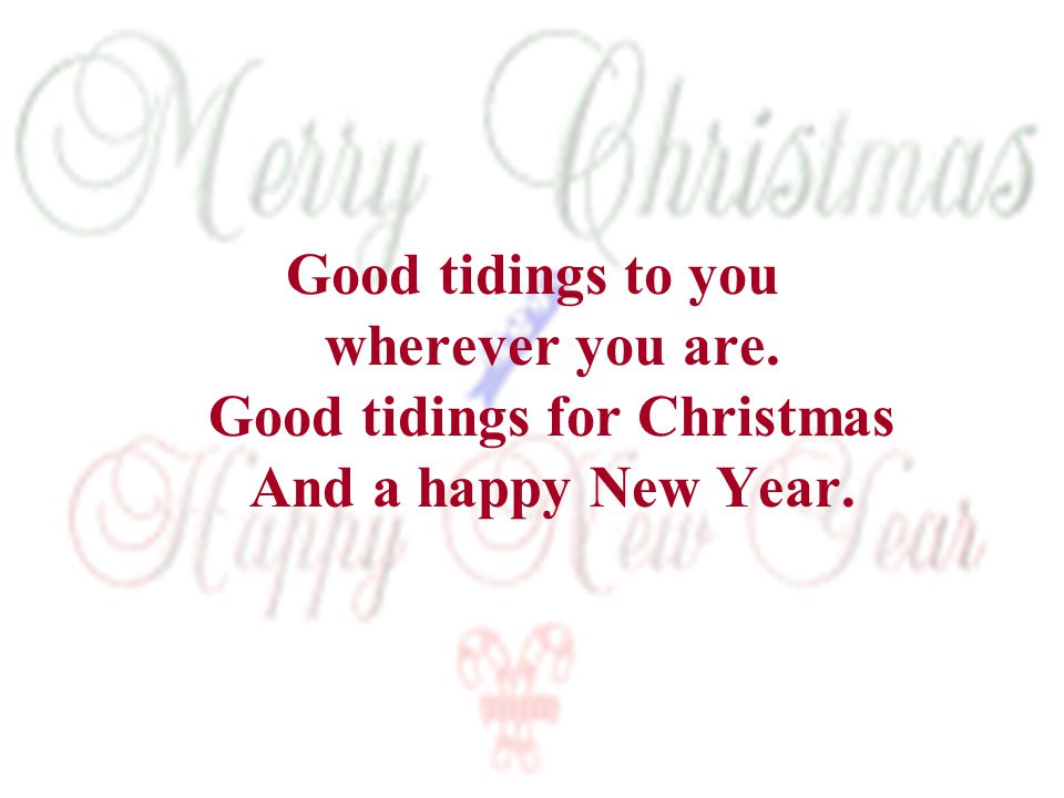 Good tidings to you wherever you are