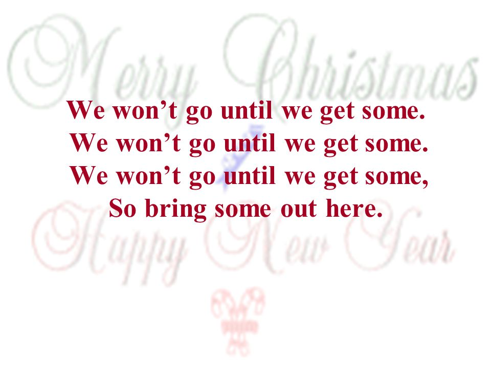 We won't go until we get some. We won't go until we get some