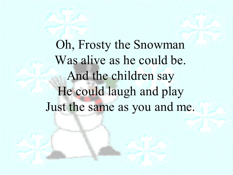 Oh, Frosty the Snowman Was alive as he could be