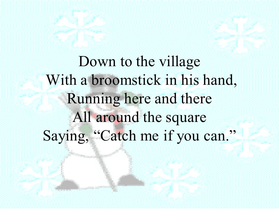 Down to the village With a broomstick in his hand, Running here and there All around the square Saying, Catch me if you can.