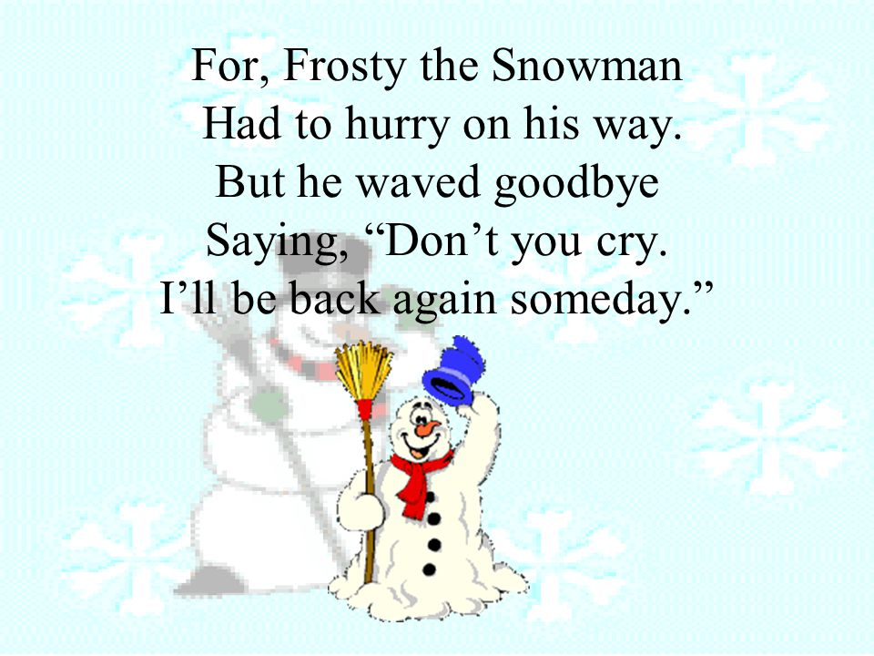 For, Frosty the Snowman Had to hurry on his way