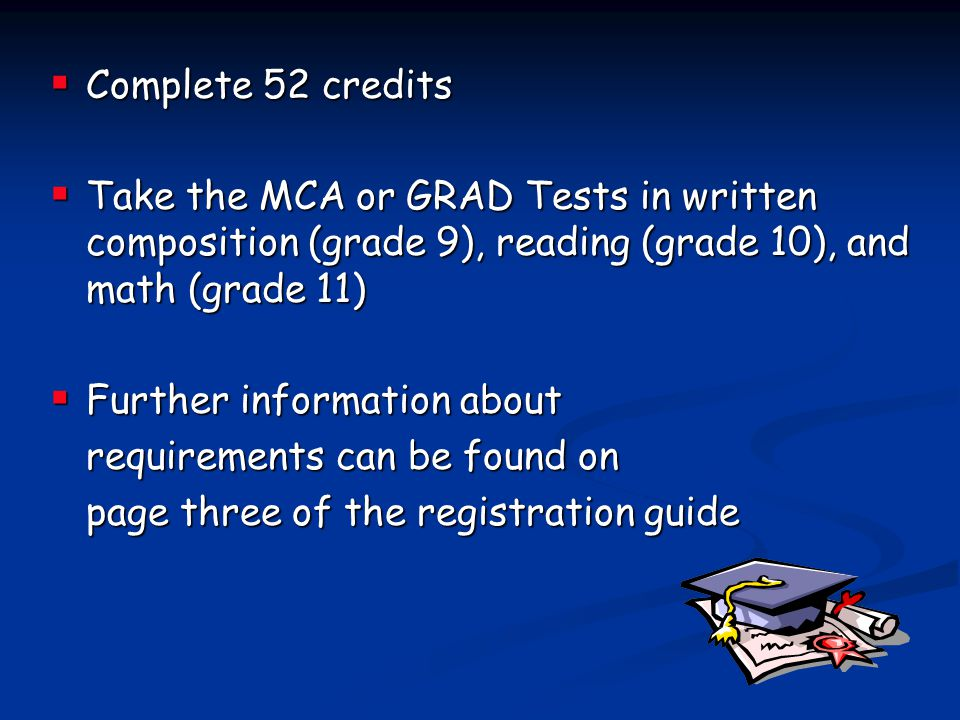 Complete 52 credits Take the MCA or GRAD Tests in written composition (grade 9), reading (grade 10), and math (grade 11)