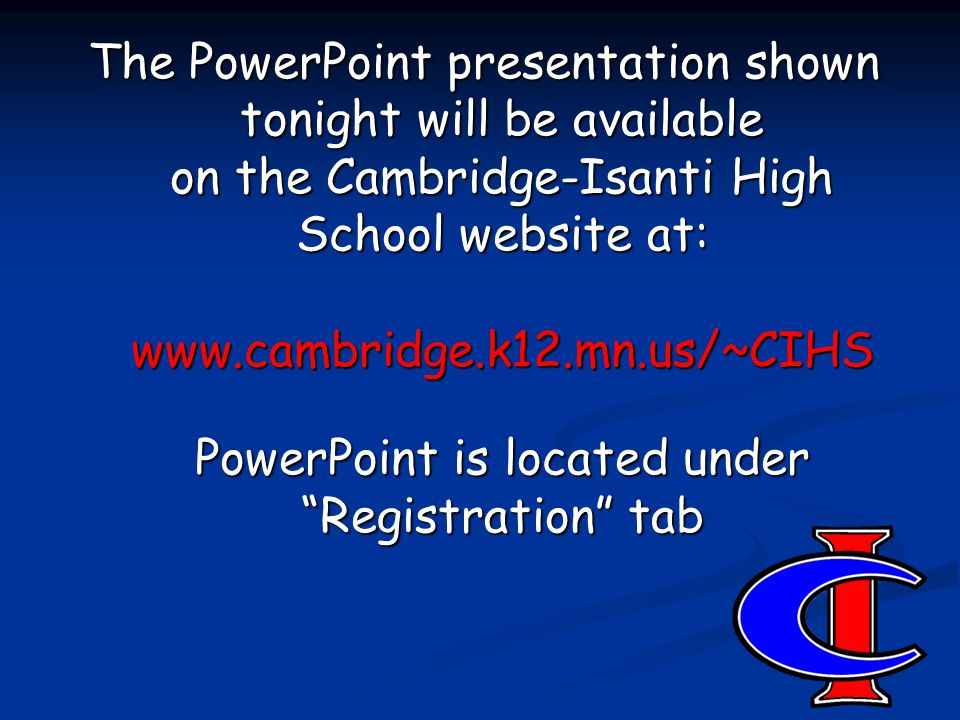The PowerPoint presentation shown tonight will be available on the Cambridge-Isanti High School website at: www.cambridge.k12.mn.us/~CIHS PowerPoint is located under Registration tab