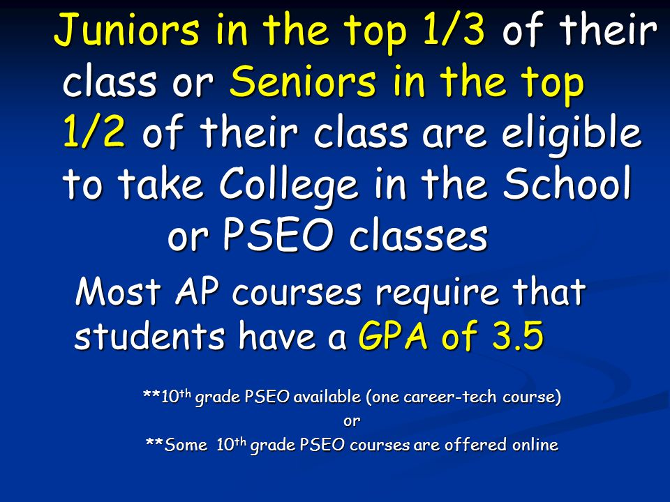 Juniors in the top 1/3 of their class or Seniors in the top 1/2 of their class are eligible to take College in the School or PSEO classes