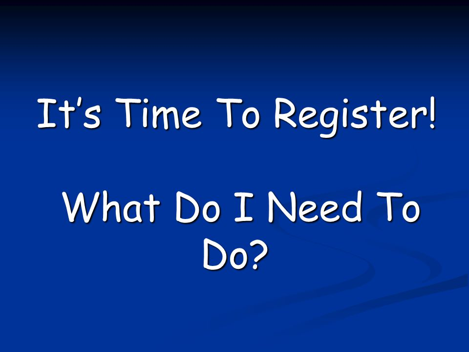 It's Time To Register! What Do I Need To Do