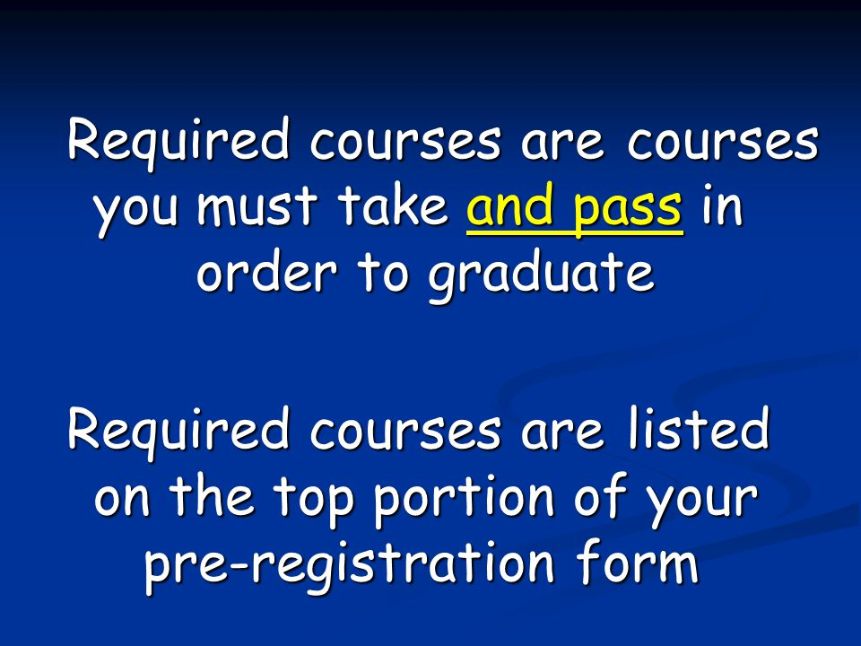 Required courses are courses you must take and pass in order to graduate Required courses are listed on the top portion of your pre-registration form