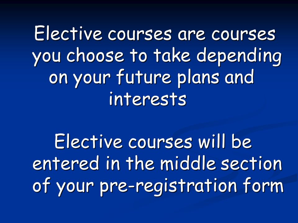 Elective courses are courses you choose to take depending on your future plans and interests Elective courses will be entered in the middle section of your pre-registration form