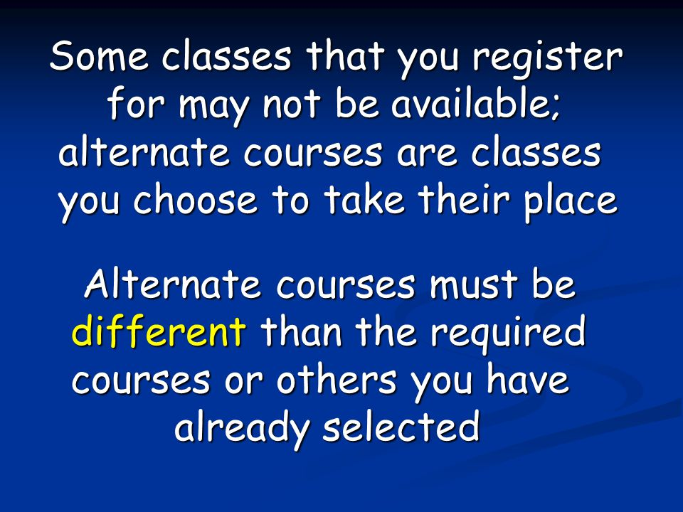 Some classes that you register for may not be available; alternate courses are classes you choose to take their place Alternate courses must be different than the required courses or others you have already selected