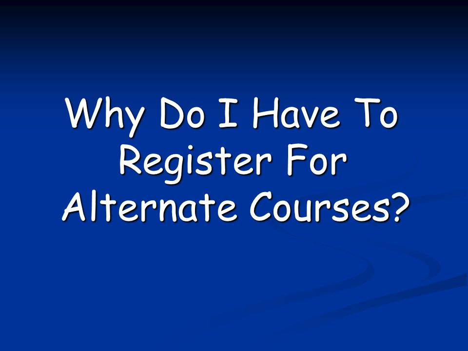 Why Do I Have To Register For Alternate Courses