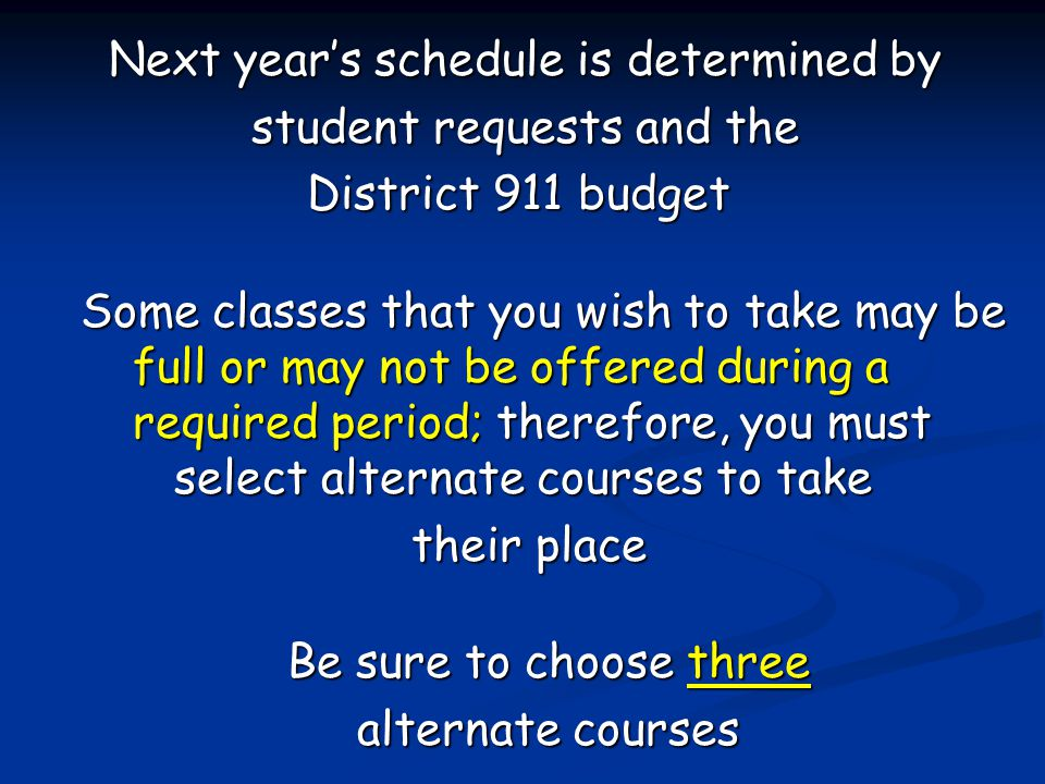 Next year's schedule is determined by student requests and the District 911 budget Some classes that you wish to take may be full or may not be offered during a required period; therefore, you must select alternate courses to take their place Be sure to choose three alternate courses