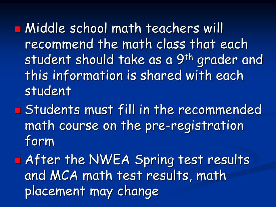 Middle school math teachers will recommend the math class that each student should take as a 9th grader and this information is shared with each student