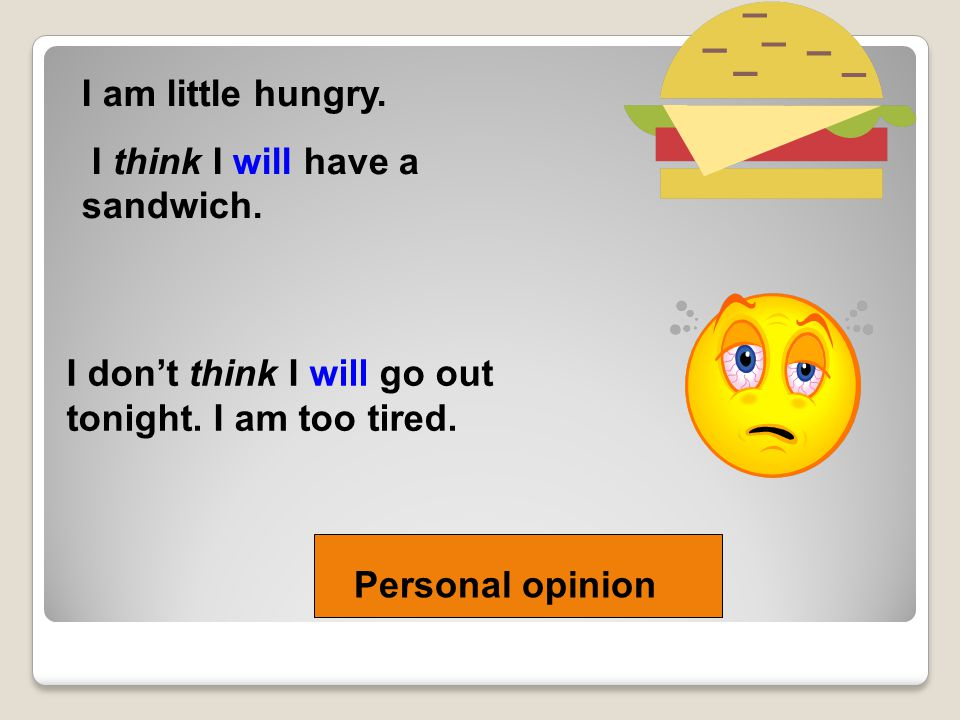 I am little hungry. I think I will have a sandwich. I don't think I will go out tonight. I am too tired.