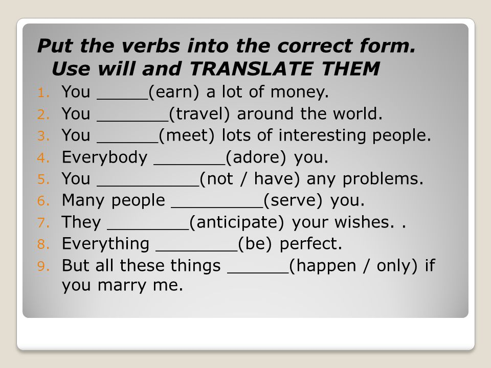 Put the verbs into the correct form. Use will and TRANSLATE THEM