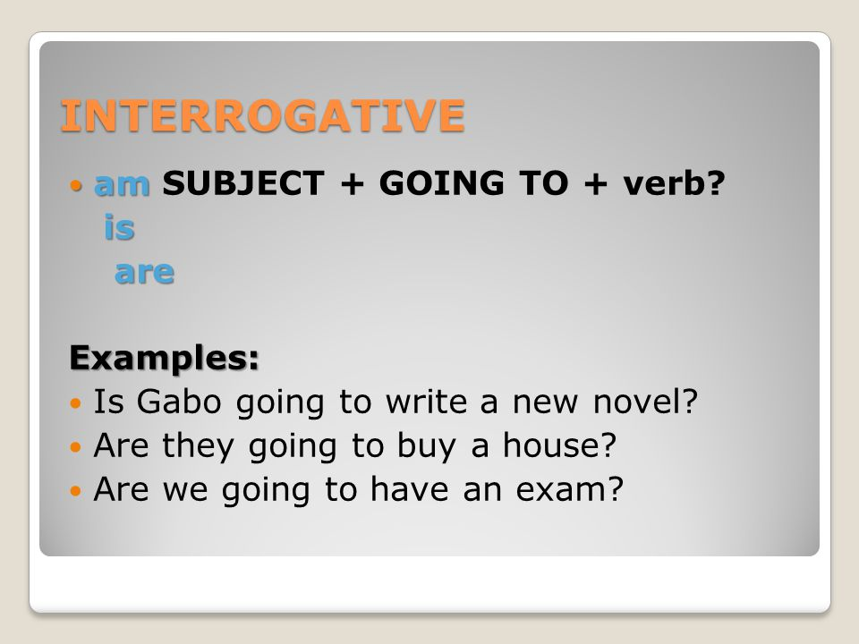 INTERROGATIVE am SUBJECT + GOING TO + verb is are Examples: