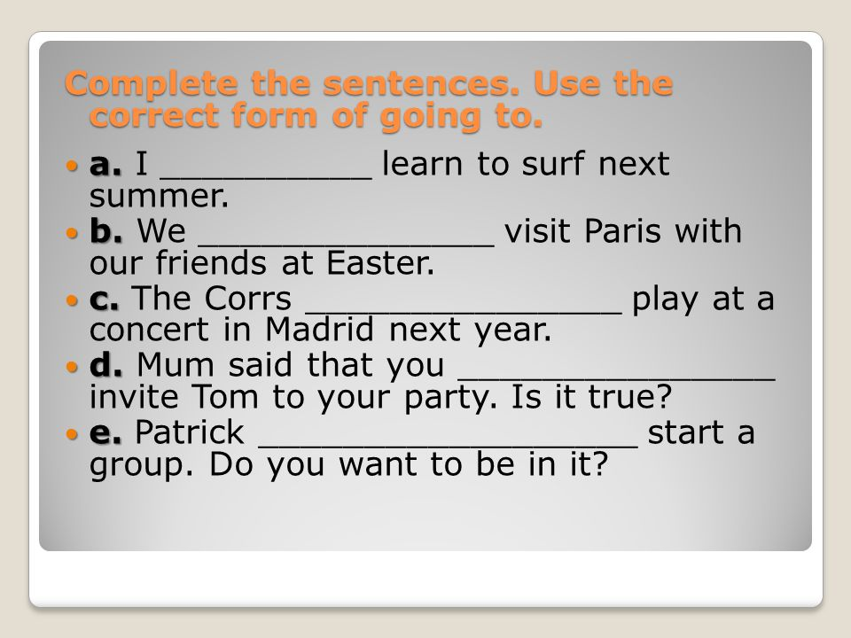 Complete the sentences. Use the correct form of going to.