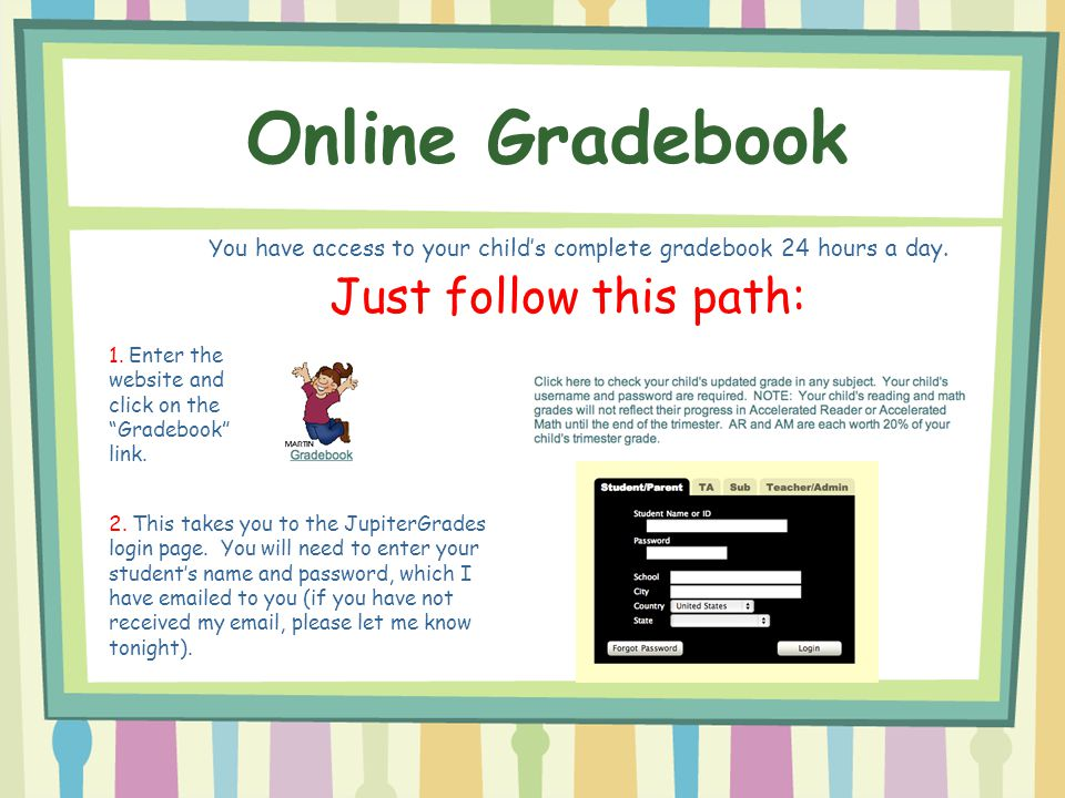 You have access to your child's complete gradebook 24 hours a day.