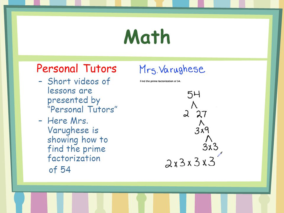 Math Personal Tutors. Short videos of lessons are presented by Personal Tutors Here Mrs. Varughese is showing how to find the prime factorization.