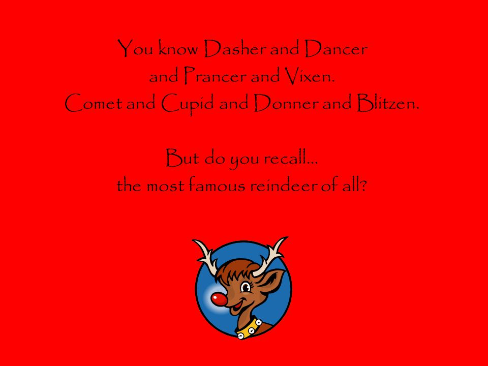 You know Dasher and Dancer and Prancer and Vixen.