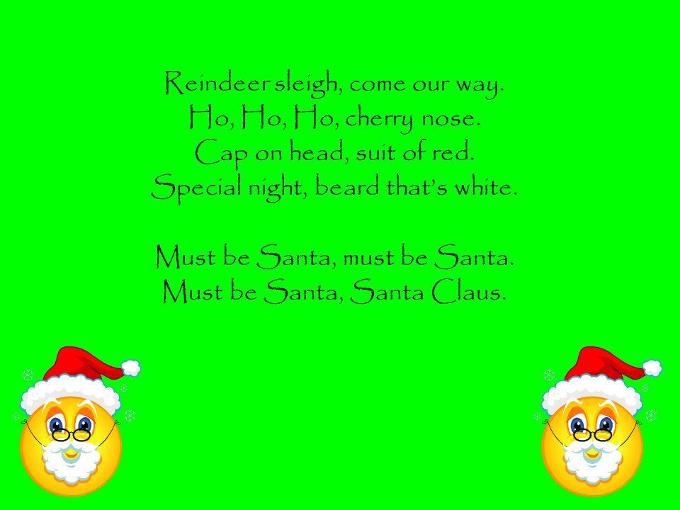 Reindeer sleigh, come our way. Ho, Ho, Ho, cherry nose.