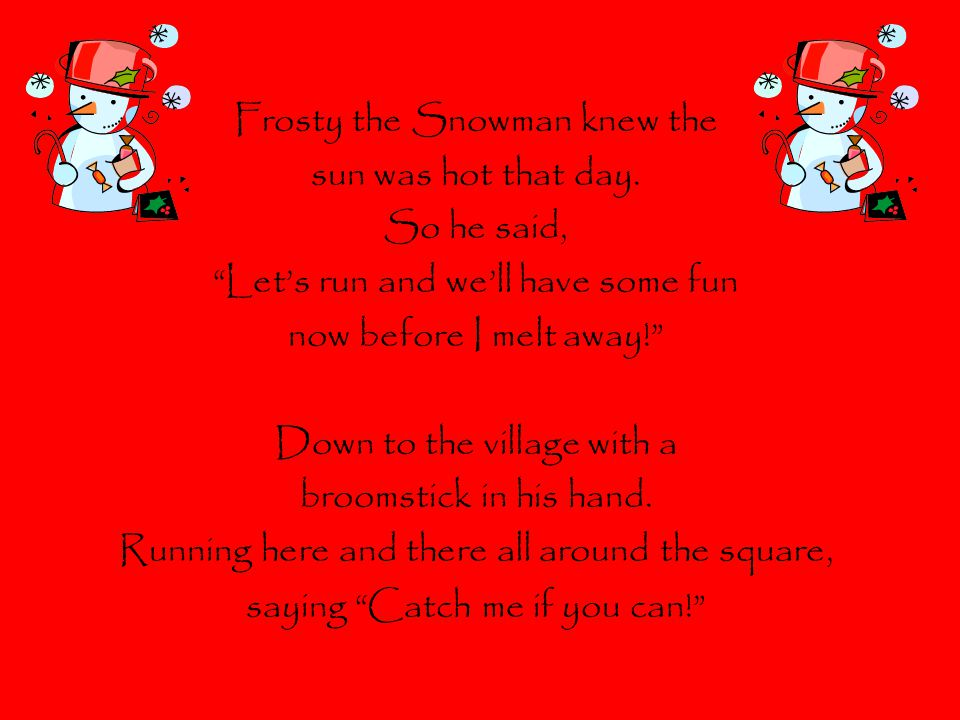 Frosty the Snowman knew the sun was hot that day. So he said,