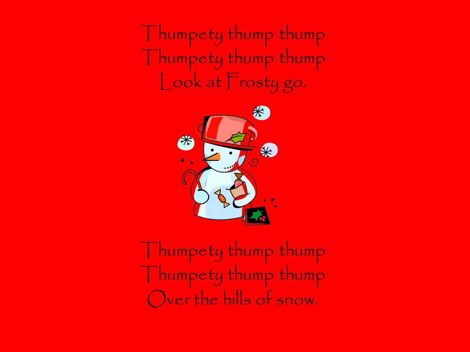 Thumpety thump thump Look at Frosty go. Over the hills of snow.