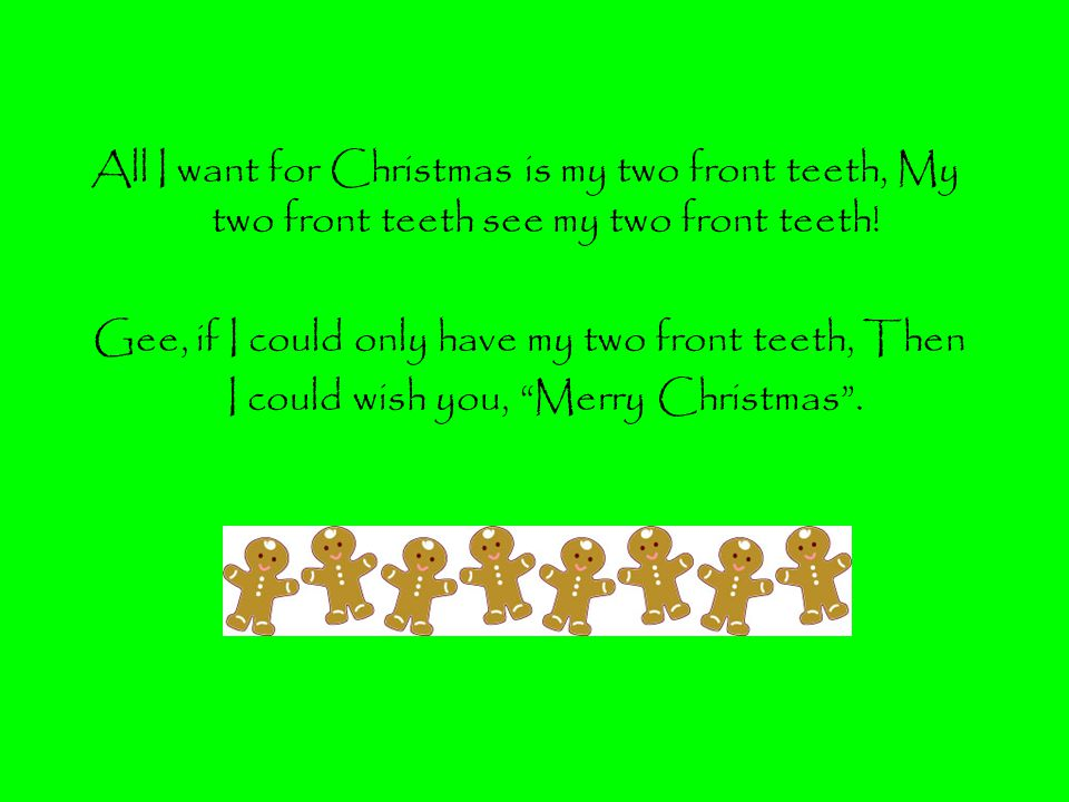All I want for Christmas is my two front teeth, My two front teeth see my two front teeth!