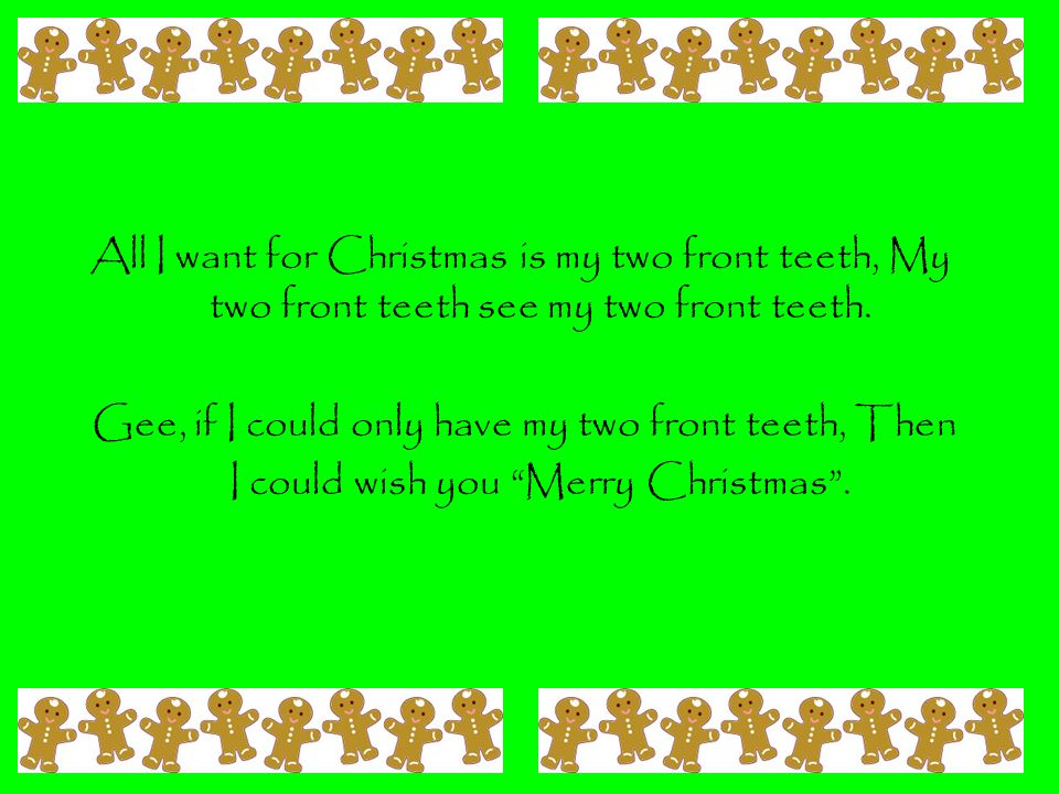 All I want for Christmas is my two front teeth, My two front teeth see my two front teeth.