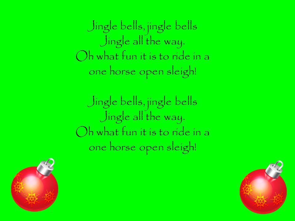 Jingle bells, jingle bells Jingle all the way.