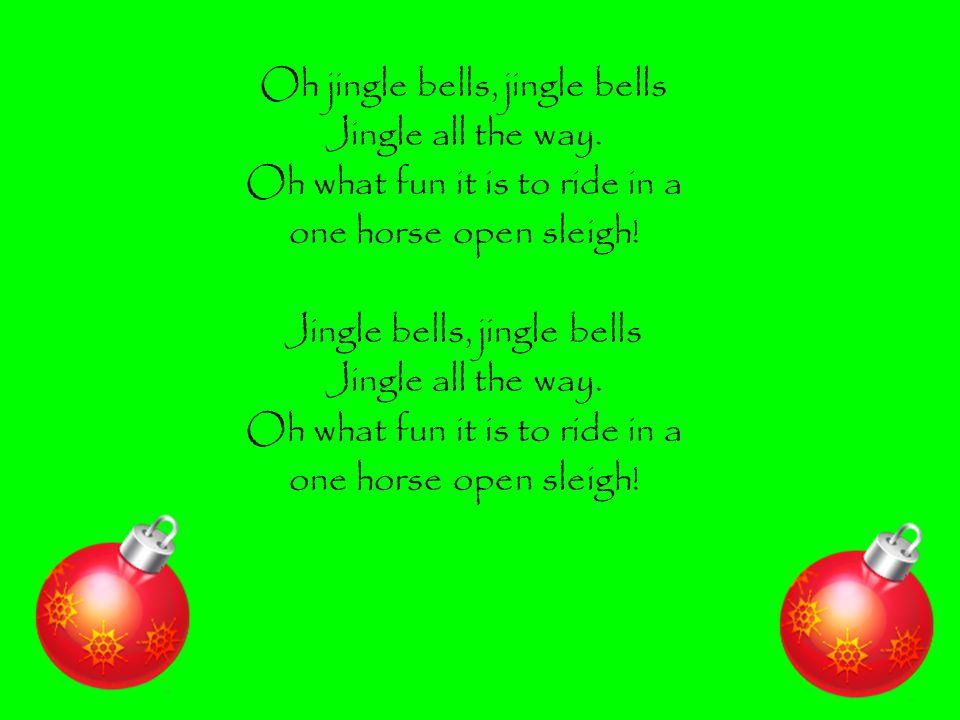 Oh jingle bells, jingle bells Jingle all the way.