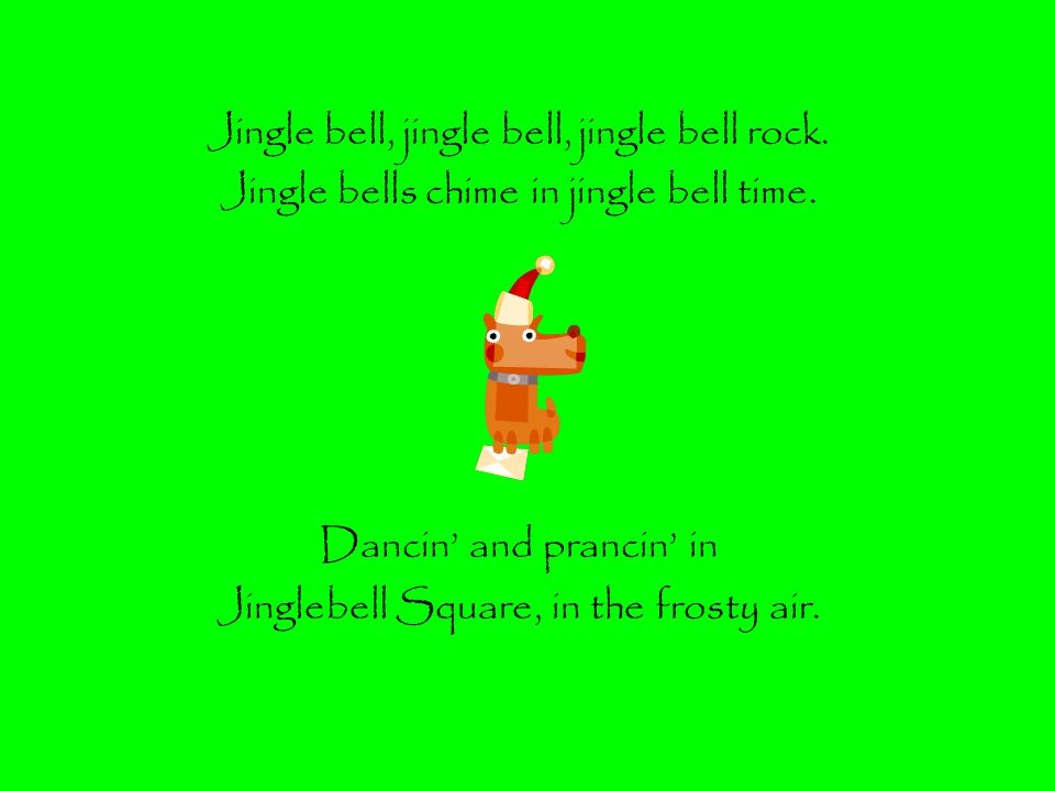 Jingle bell, jingle bell, jingle bell rock.