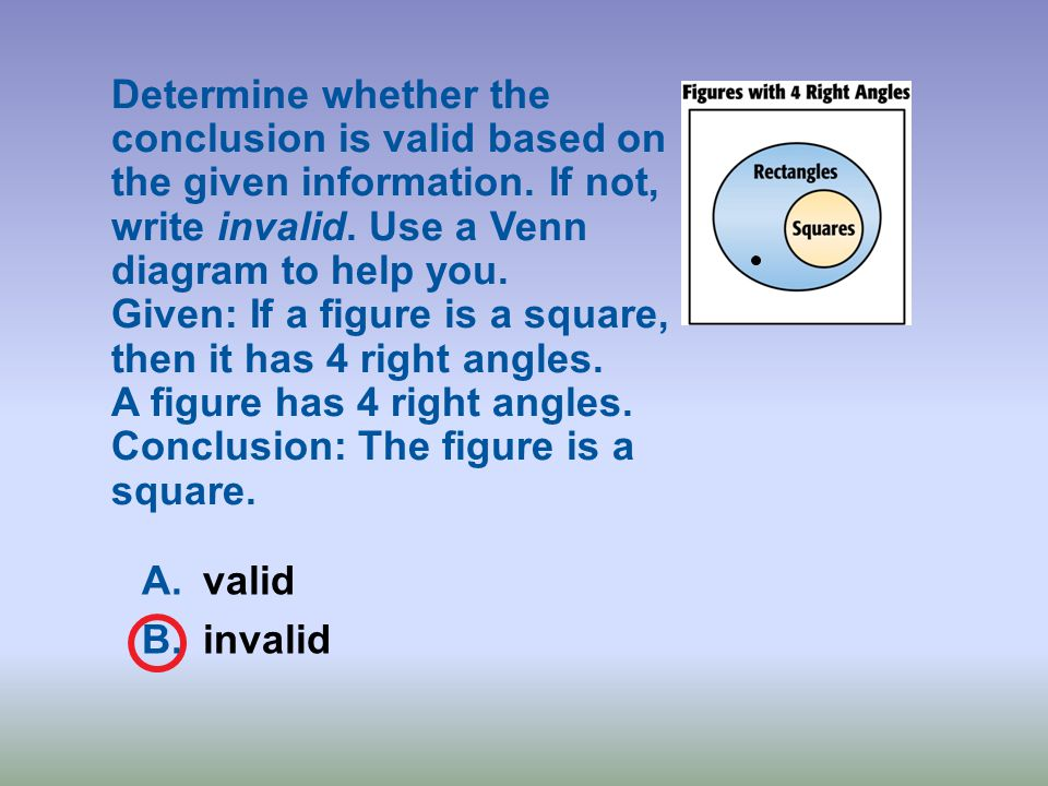 Determine whether the conclusion is valid based on the given information. If not, write invalid. Use a Venn diagram to help you. Given: If a figure is a square, then it has 4 right angles. A figure has 4 right angles. Conclusion: The figure is a square.