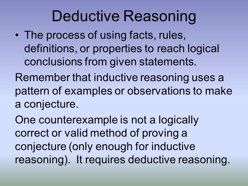 Deductive Reasoning The process of using facts, rules, definitions, or properties to reach logical conclusions from given statements.