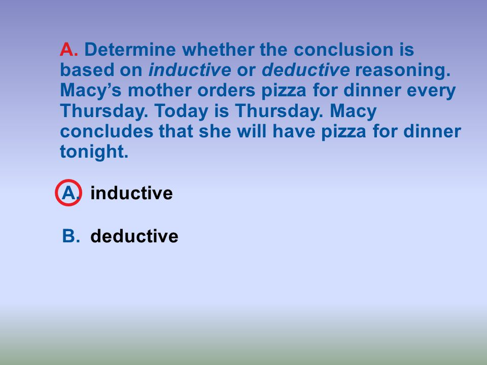 A. Determine whether the conclusion is based on inductive or deductive reasoning. Macy's mother orders pizza for dinner every Thursday. Today is Thursday. Macy concludes that she will have pizza for dinner tonight.