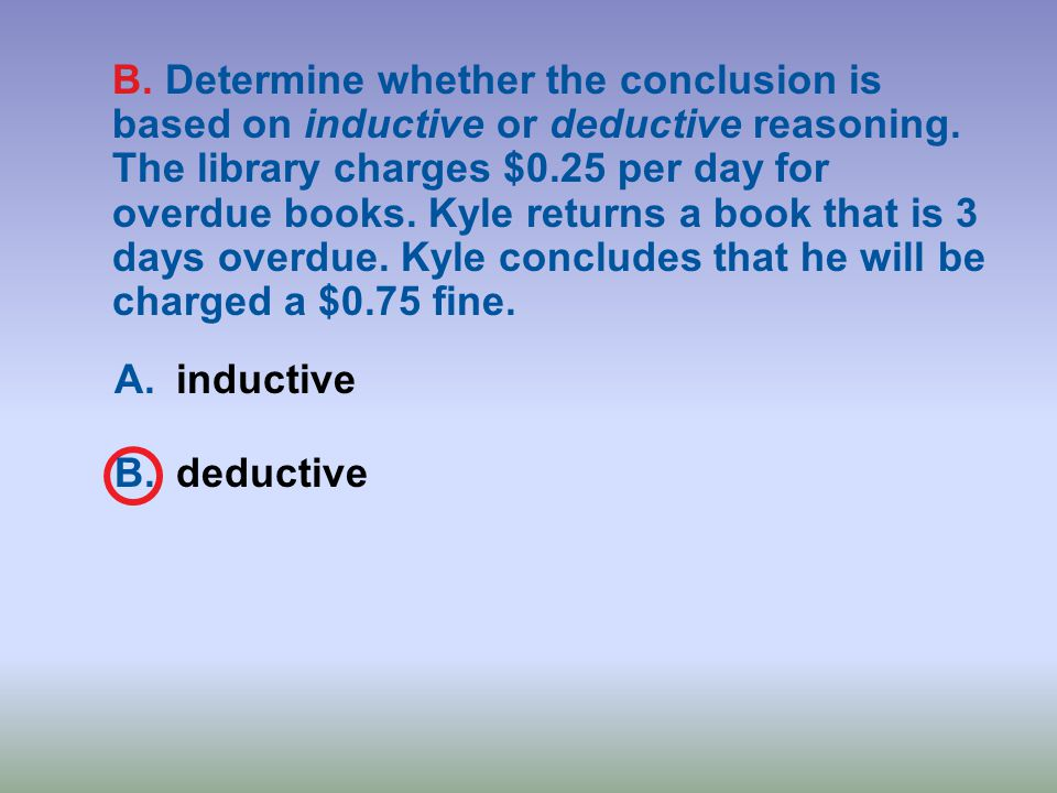 B. Determine whether the conclusion is based on inductive or deductive reasoning. The library charges $0.25 per day for overdue books. Kyle returns a book that is 3 days overdue. Kyle concludes that he will be charged a $0.75 fine.