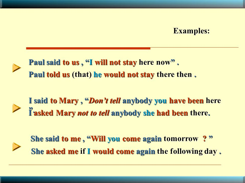 Examples: Paul said to us , I will not stay here now . Paul told us (that) he would not stay there then .