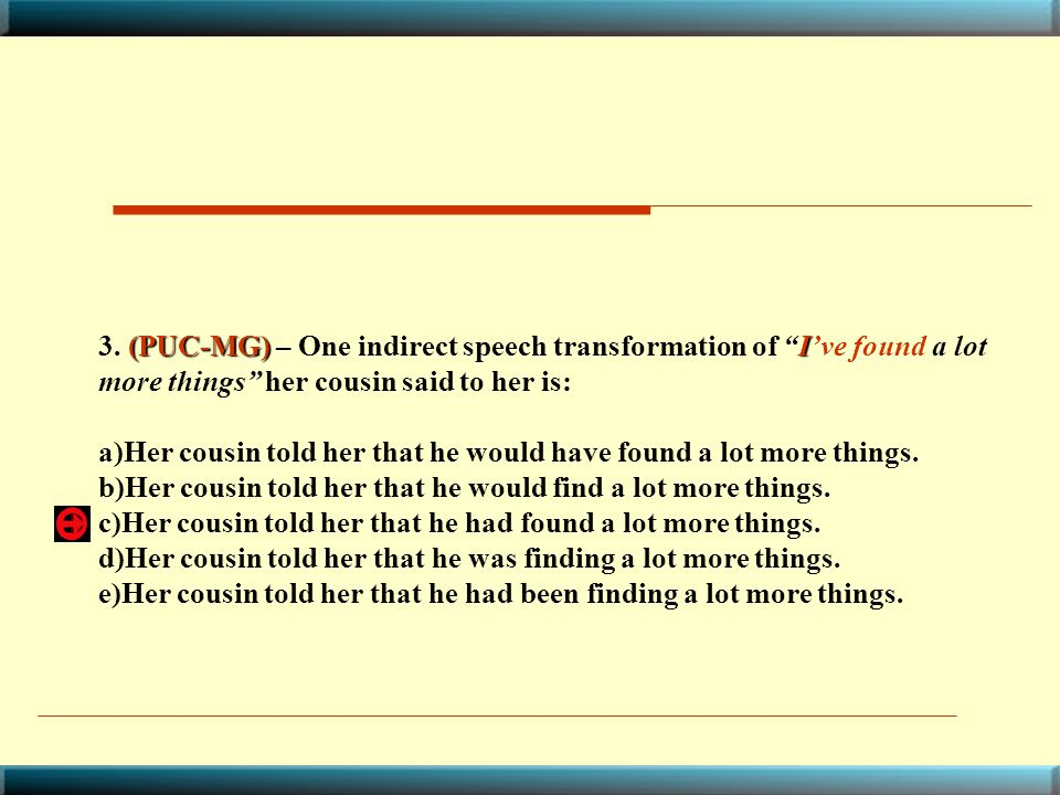 3. (PUC-MG) – One indirect speech transformation of I've found a lot more things her cousin said to her is: