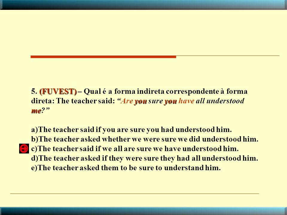 5. (FUVEST) – Qual é a forma indireta correspondente à forma direta: The teacher said: Are you sure you have all understood me