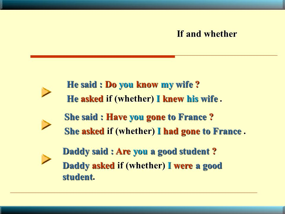 If and whether He said : Do you know my wife He asked if (whether) I knew his wife . She said : Have you gone to France