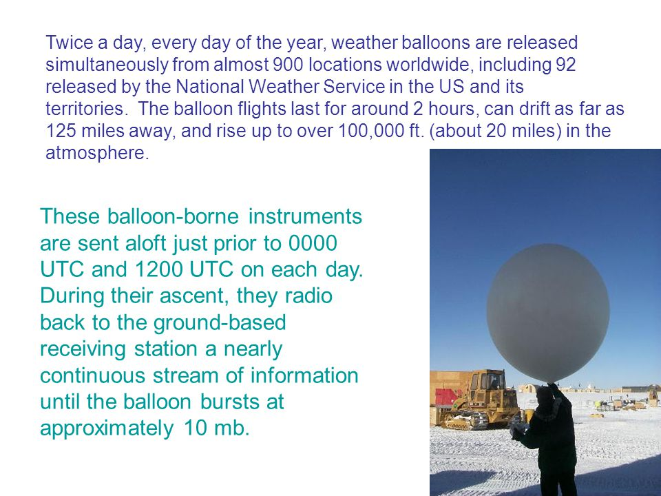 Twice a day, every day of the year, weather balloons are released simultaneously from almost 900 locations worldwide, including 92 released by the National Weather Service in the US and its territories. The balloon flights last for around 2 hours, can drift as far as 125 miles away, and rise up to over 100,000 ft. (about 20 miles) in the atmosphere.