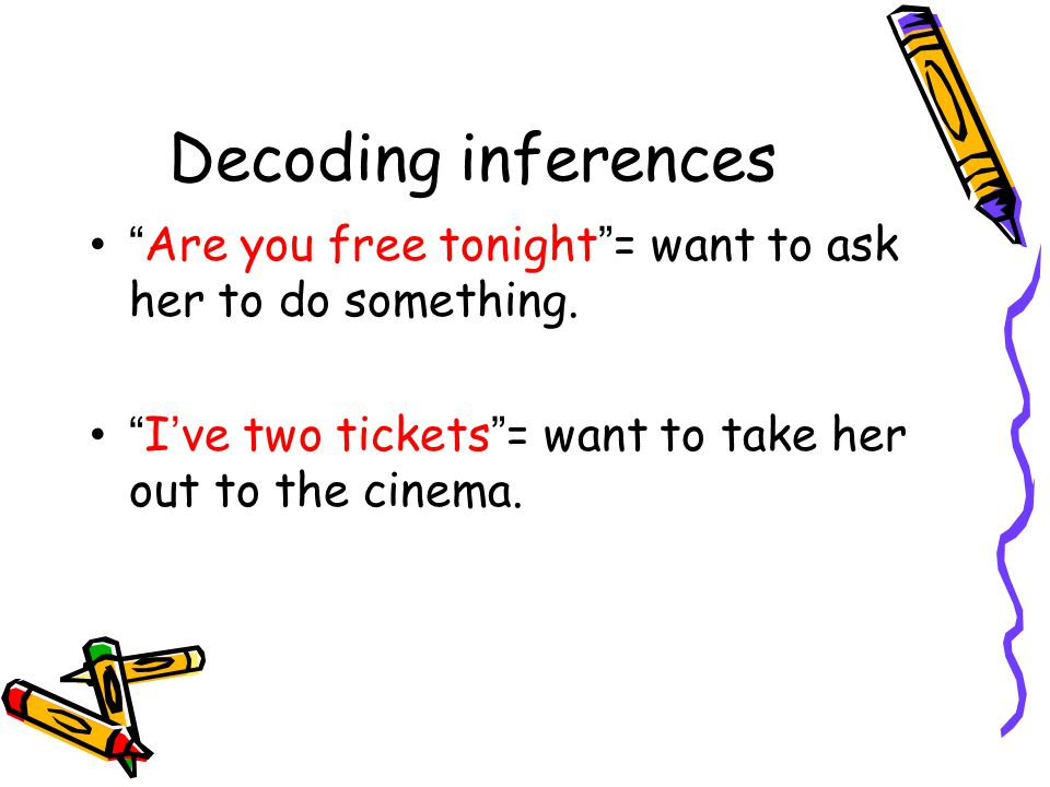 Decoding inferences Are you free tonight = want to ask her to do something.