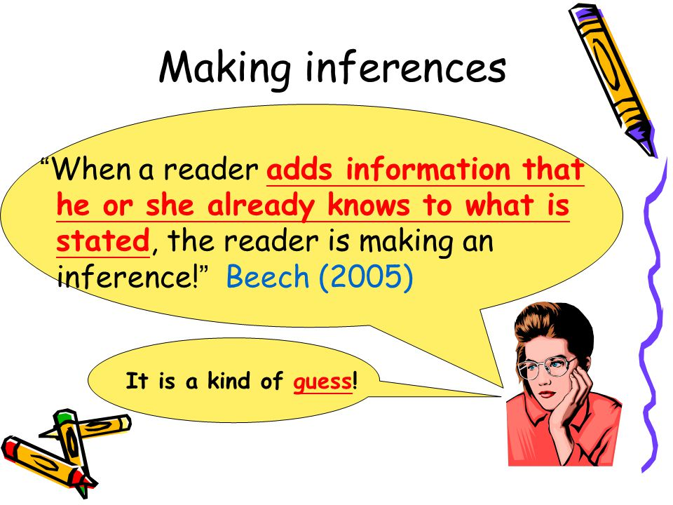 Making inferences When a reader adds information that he or she already knows to what is stated, the reader is making an inference! Beech (2005)
