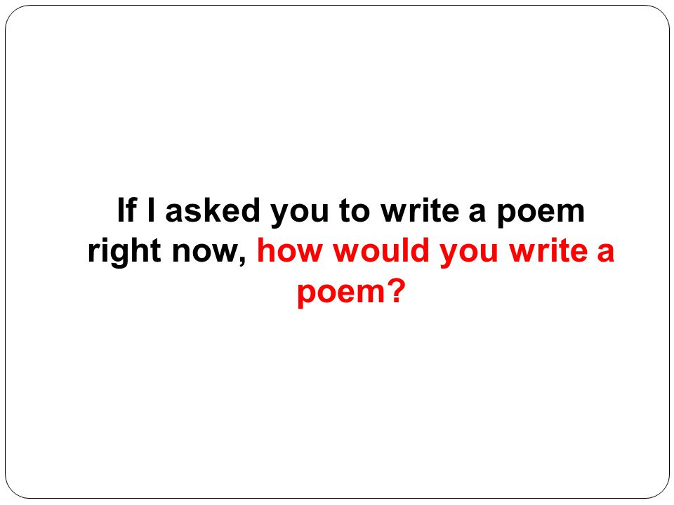 If I asked you to write a poem right now, how would you write a poem