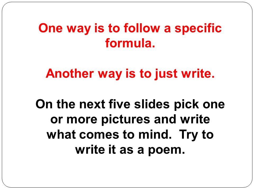 One way is to follow a specific formula. Another way is to just write.